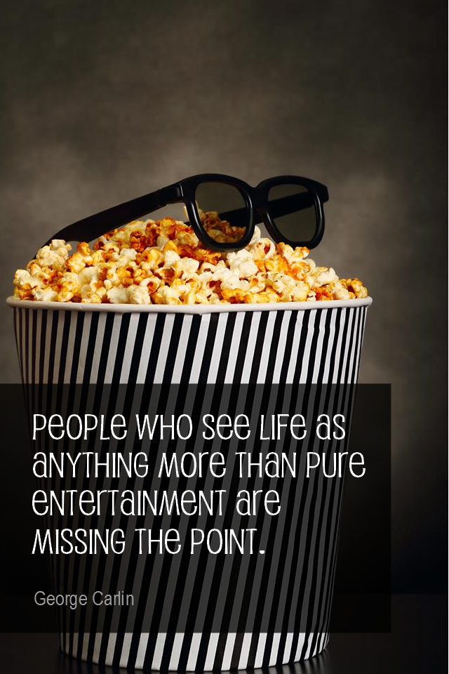 visual quote - image quotation for LIFE - People who see life as anything more than pure entertainment are missing the point. - George Carlin