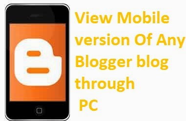 How to View Mobile Version Of any Blogger Blog On PC?