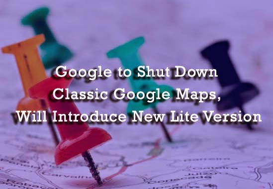 Google to Shut Down Classic Google Maps, Will Introduce New Lite Version : eAskme