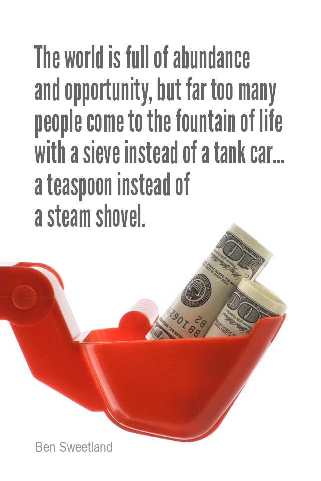 visual quote - image quotation for ABUNDANCE - The world is full of abundance and opportunity, but far too many people come to the fountain of life with a sieve instead of a tank car… a teaspoon instead of a steam shovel. They expect little and as a result they get little. - Ben Sweetland