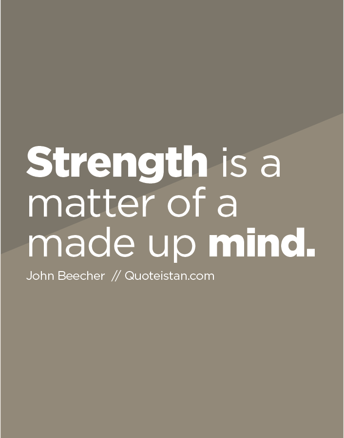 Strength is a matter of a made up mind.
