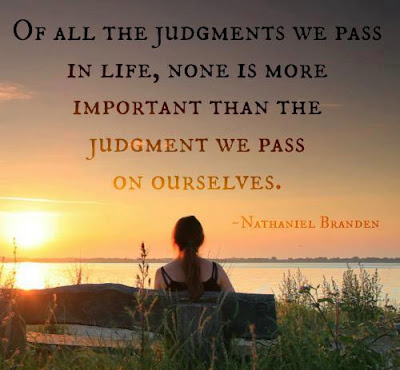 Of all the judgments we pass in life, none is more important than the judgment we pass judgment we pass on ourselves.