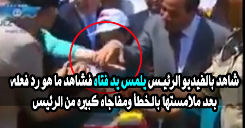عبد الفتاح السيسي يلمس يد فتاه فشاهد ما هو رد فعله بعد ملامستها بالخطأ ومفاجاه كبيره من الرئيس
