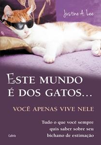 Este mundo é dos Gatos... você apenas vive nele * Justine A. Lee
