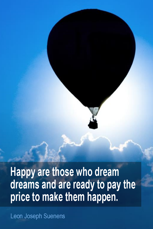 visual quote - image quotation for HAPPINESS - Happy are those who dream dreams and are ready to pay the price to make them come true. - Leon Joseph Suenens