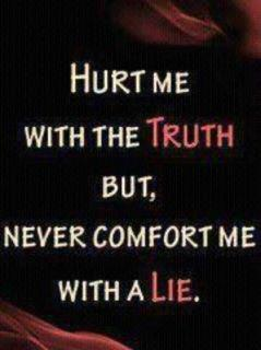 Hurt me with the truth but, never comfort me with a lie.