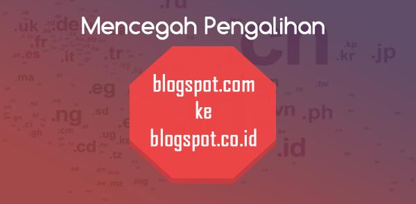 Cara Mencegah Pengalihan/Redirect Dari blogspot.com ke blogspot.co.id