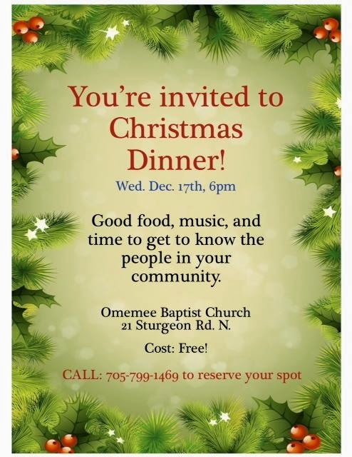 Wednesday, December 17th Omemee Baptist Church Invites you to join them for a free Christmas Dinner. The annual Christmas dinner hosted by the church will be held at 6:00 p.m.. at Omemee Baptist Church 21 Sturgeon Street North Omemee. Join them for dinner, good music and a chance to meet the people in your community. Call 799-1469 to reserve your spot!!