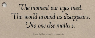 The moment our eyes meet. The world around us disappears. No one else matters.