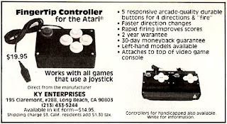 "1982 Advert for the discontinued FingerTip Controller for the Atari (VCS) placed in the October 1982 Electronic Games magazine. The advert reads, ""$19.95. Works with all games that use a joystick. Direct from the manufacturer, KY Enterprises, Available in kit form - $14.95, shipping charge $3. 5 responsive arcade-quality durable buttons for 4 directions and ""fire"". Faster direction changes. Rapid firing improves scores. 2 year warantee. 30-day moneyback guarantee. Left-hand models available. Attaches to top of video game console. Controllers for handicapped also available. Write for information."