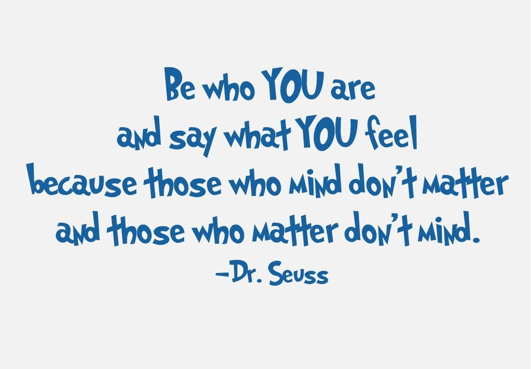 I Love You Quotes Dr Seuss : Be+who+you+are+and+say+what+you+feel+because+those+who+mind+dont ...