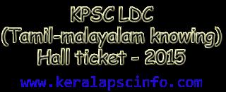 Download Lower Division Clerk (LDC- Tamil and Malayalam Knowing) Hall ticket 2015, LDC Tamil Malayalam hall ticket 2015, KPSC LDC Tamil Malayalam knowing Hall ticket 2015, KPSC LDC Tamil Malayalam knowing exam syllabus 2015, www.keralapsc.gov.in, Kerala PSC LDC Tamil and malayalam knowing exam syllabus and hall ticket 2015