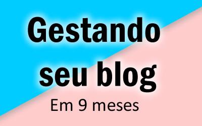 Imagem um: Gestando seu blog, mês 9 - final