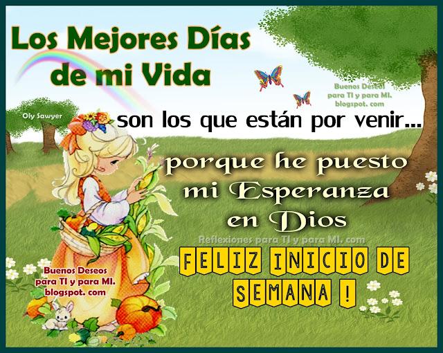 LOS MEJORES DÍAS DE MI VIDA.... .... Son los que están por venir, porque he puesto mi Esperanza en Dios  FELIZ INICIO DE SEMANA!