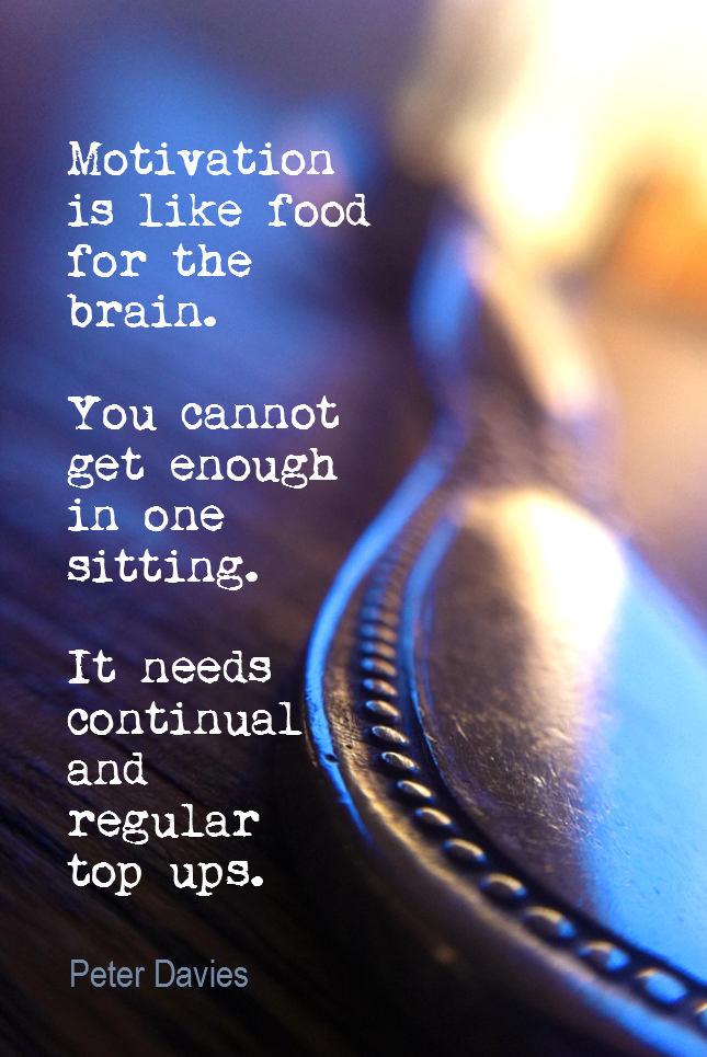 visual quote - image quotation for MOTIVATION - Motivation is like food for the brain. You cannot get enough in one sitting. It needs continual and regular top ups. - Peter Davies
