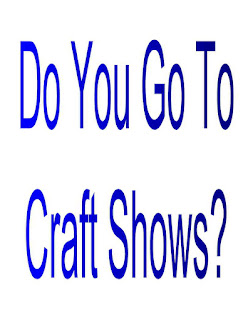 Do You Go To Craft Shows?