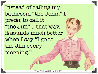 Instead of calling my bathroom the John, I prefer to call it the Jim... that way it sounds much better when I say I go to the Jim every morning.
