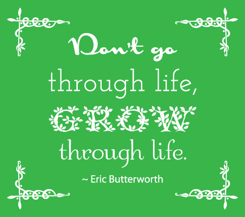 """Don't go through life, grow through life"" - Eric Butterworth quote"