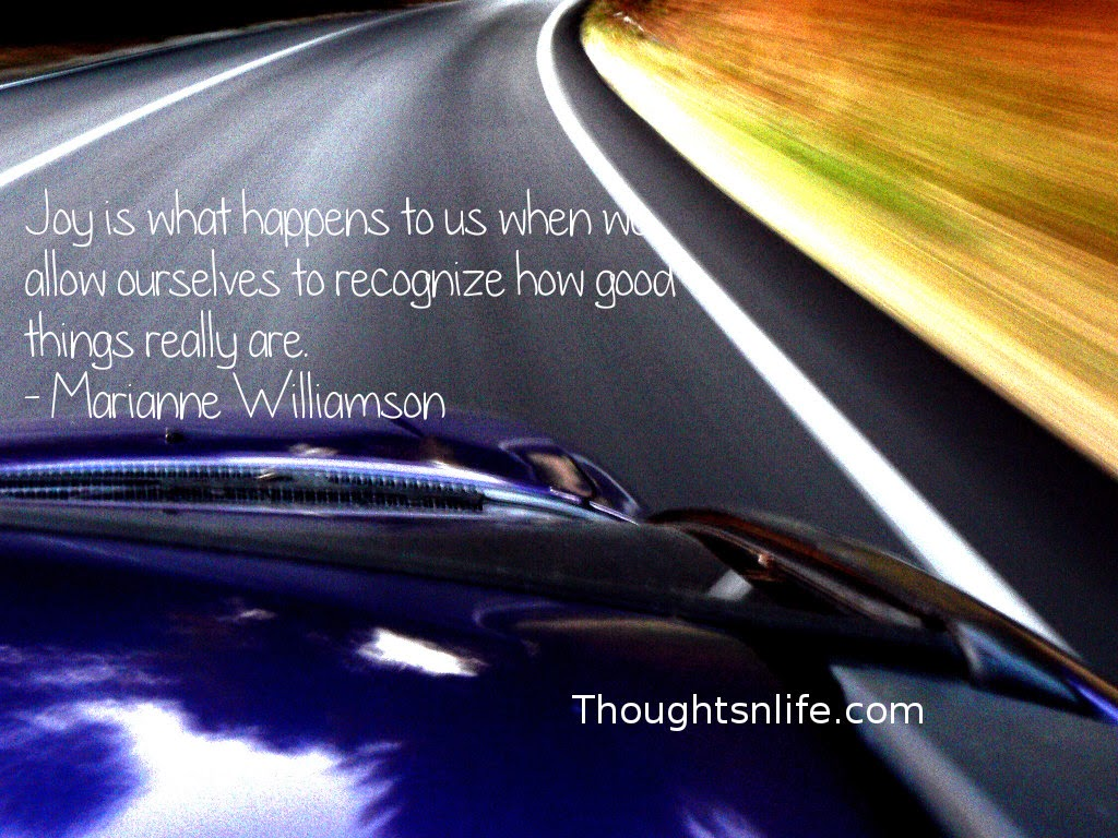 Thoughtsnlife.com : Joy is what happens to us when we allow ourselves to recognize how good things really are. - Marianne Williamson