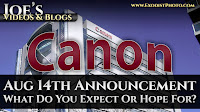 Canon Announcments Coming August 14th, What Do You Expect Or Hope For? | Joe's Videos & Blogs