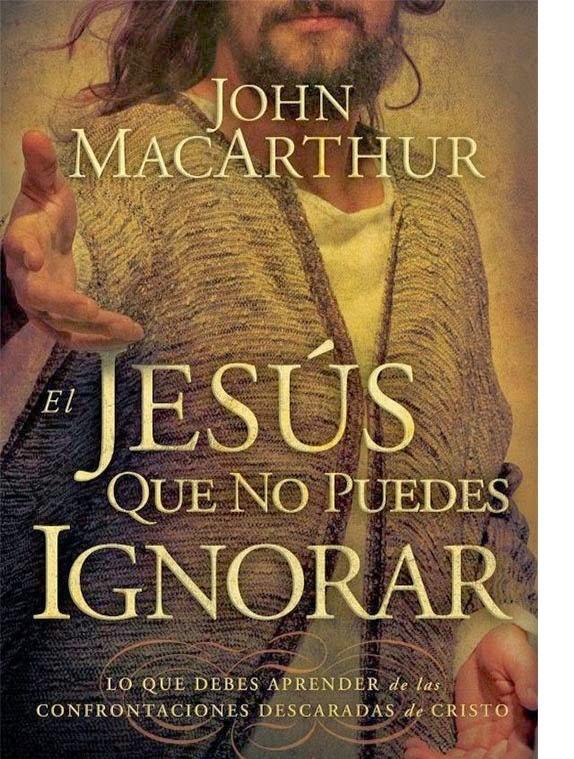 John MacArthur-El Jesús Que No Puedes Ignorar-