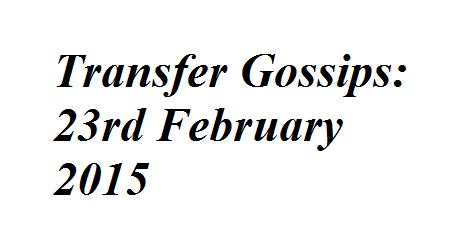 Transfer Gossips: 23rd February 2015
