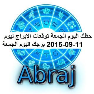 حظك اليوم الجمعة توقعات الابراج ليوم 11-09-2015 برجك اليوم الجمعة