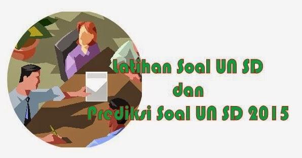 Latihan Soal Un Sd Dan Prediksi Soal Un Sd Tahun 2015 Dan Pembahasan Kumpulan Pelajaran