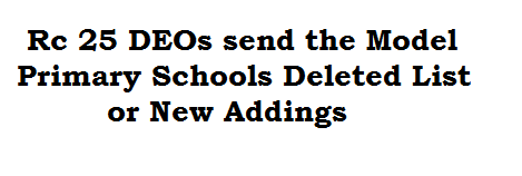 Rc 25 DEOs send the Model Primary Schools Deleted List or New Addings
