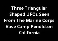 Three Triangular Shaped UFOs Seen From The Marine Corps Base Camp Pendleton California