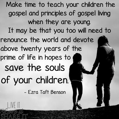 Make time to teach your children the gospel and principles of gospel living when they are young. It may be that you too will need to renounce the world and devote above twenty years of the prime of life in hopes to save the souls of your children. - Ezra Taft Benson