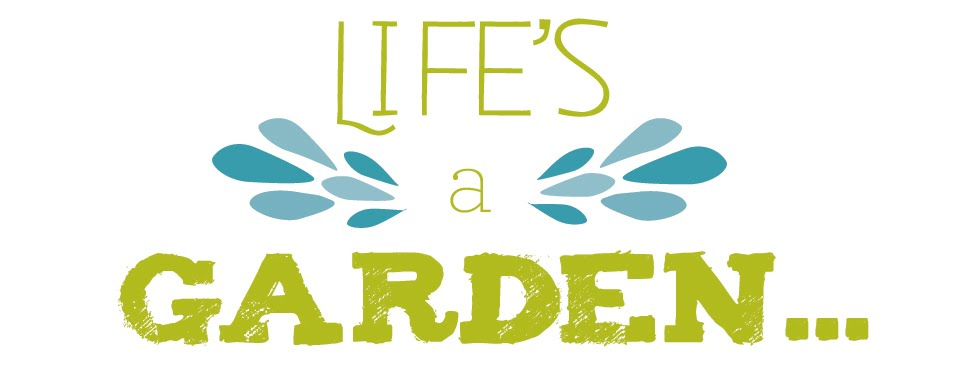 Life&#39;s a Garden...