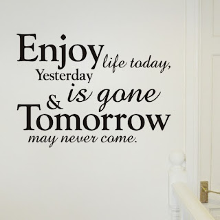 QUOTES BOUQUET: Enjoy life today, yesterday is gone and tommorow may never come.
