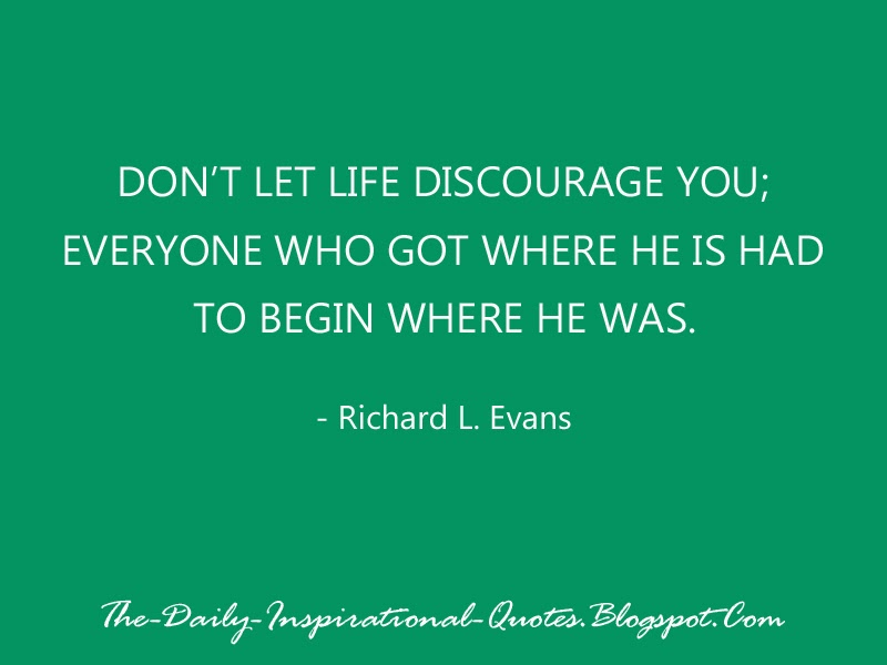 Don't let life discourage you; everyone who got where he is had to begin where he was. - Richard L. Evans