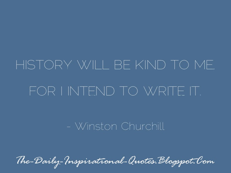 History will be kind to me, for I intend to write it. - Winston Churchill