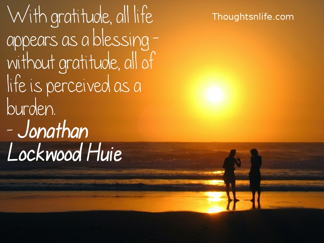 Thoughtsnlife.com: With gratitude, all life appears as a blessing - without gratitude, all of life is perceived as a burden. - Jonathan Lockwood Huie
