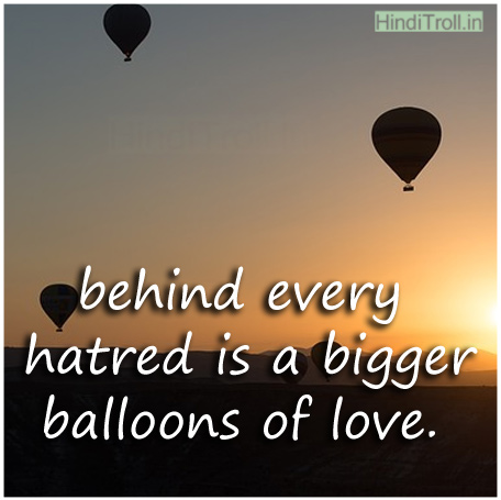 behind every hatred is a bigger balloons of love love