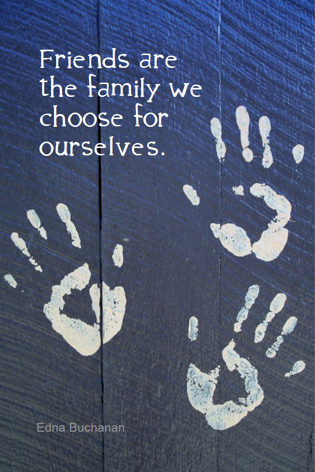 visual quote - image quotation for FRIENDSHIP - Friends are the family we choose for ourselves. - Edna Buchanan