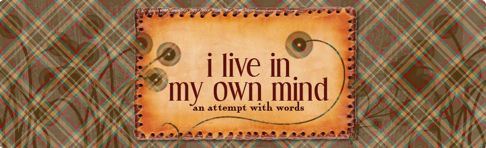 I live in my own mind.