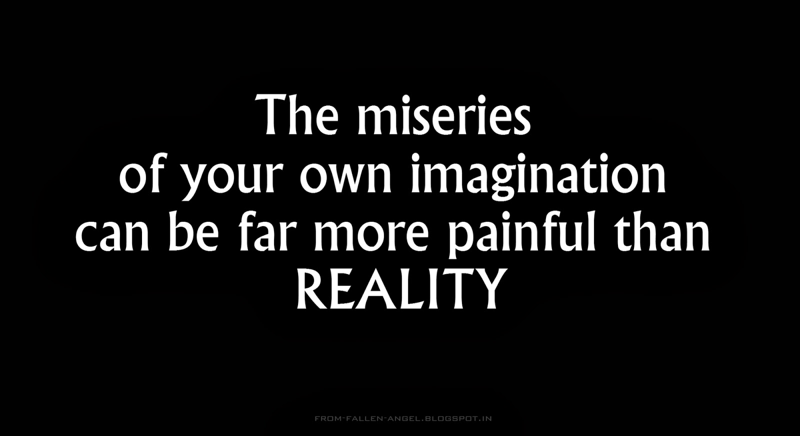The miseries of your own imagination can be far more painful than reality.