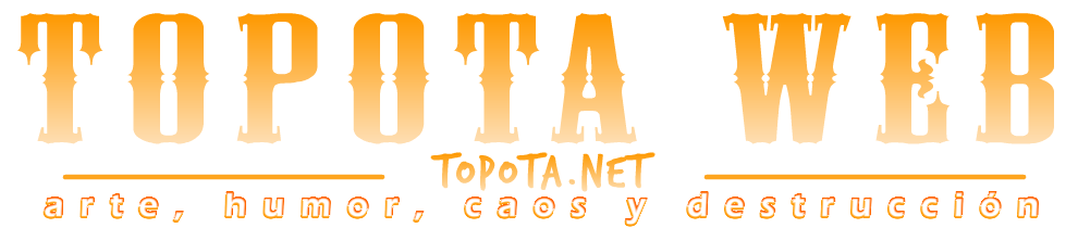 Topota Web - Arte, humor, caos y destrucción