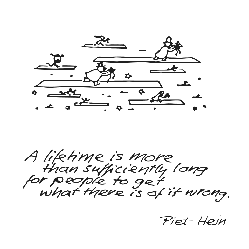 Piet Hein grook: A lifetime is more than sufficiently long for people to get what there is of it wrong.