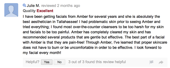 I have been getting facials from Amber for several years and she is absolutely the best aesthetician in Tallahassee! I had problematic skin prior to seeing Amber and tried everything; I found most over-the-counter cleansers to be too harsh for my skin and facials to be too painful. Amber has completely cleared my skin and has recommended several products that are gentle but effective. The best part of a facial with Amber is that they are pain-free! Through Amber, I've learned that proper skincare does not have to burn or be uncomfortable in order to be effective. I look forward to my facial every month!