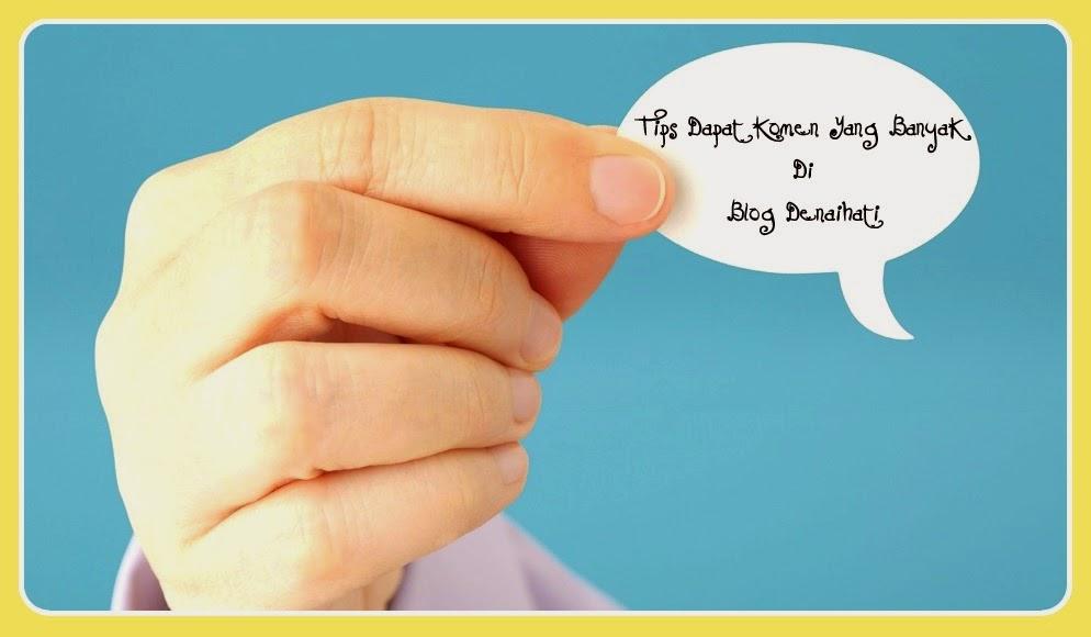 Tips Dapat Komen Yang Banyak Di Blog Denaihati