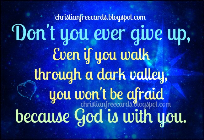 Don't you ever give up. God is with you. free christian cards to share with facebook friends. Nice quotes, short messages for msm cellphone, free christian images, cards, Don't give up in your problem, God helps you