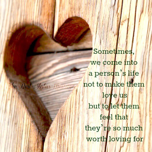 Sometimes, we come into a person's life not to make them love us but to let them feel that they're so much worth loving for.
