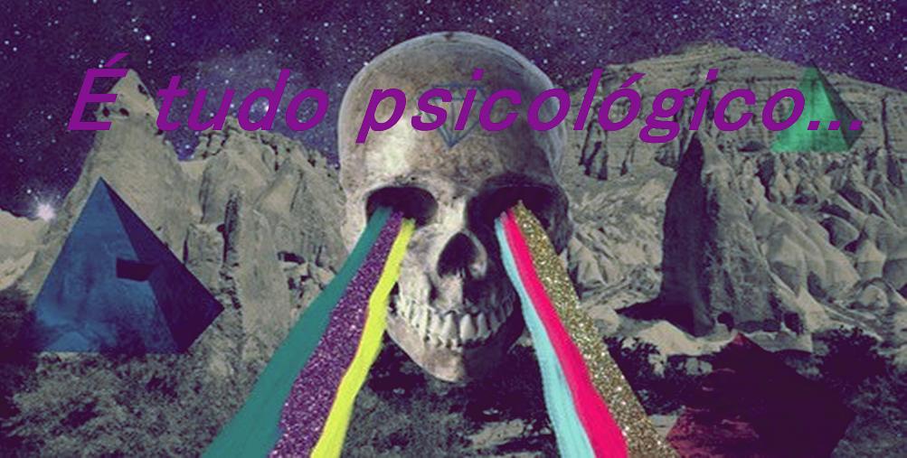 É tudo psicológico...
