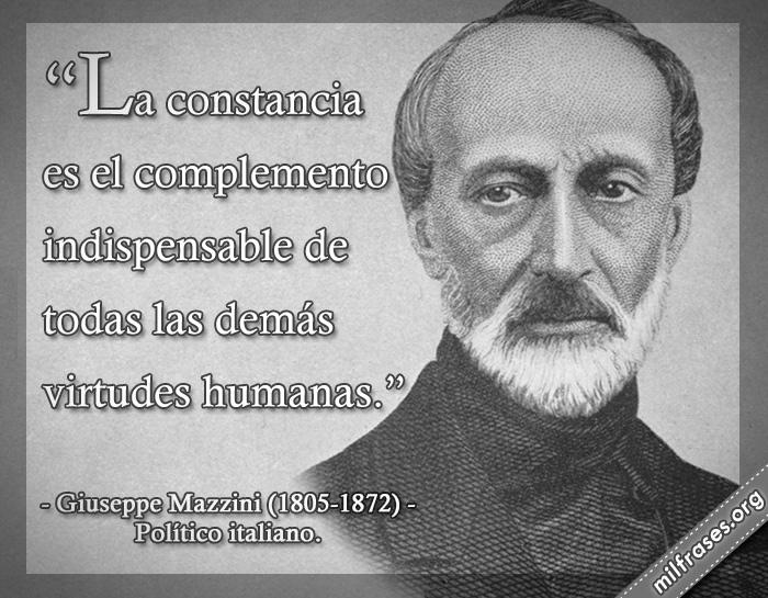 La constancia es el complemento indispensable de todas las demás virtudes humanas. frases de Giuseppe Mazzini (1805-1872) Político italiano.