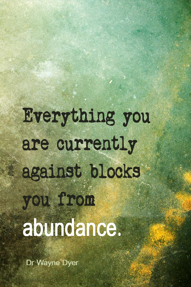 visual quote - image quotation for Abundance - Everything you are currently against blocks you from abundance. - Dr Wayne Dyer