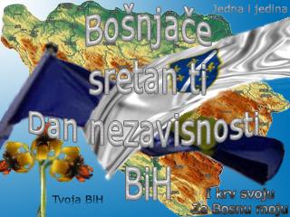 Bošnjače sretan ti Dan nezavisnosti Bosne i Hercegovine.